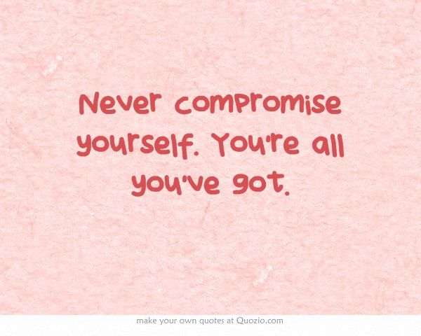 Never compromise yourself. You're all you've got.