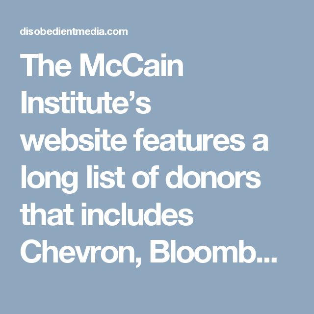 The McCain Institute's website features a long list of donors that includes Chevron, Bloomberg Philanthropies, Sir Evelyn and Lynn Forester de Rothschild, FedEx Corporation, the Royal Embassy of Saudi Arabia, Wal-Mart Stores, Inc., and McCain's own 2008 Presidential Campaign. McCain has always been cozy with big name donors, a habit which has caused him to be accused of impropriety in a number of instances. In 1989 McCain narrowly escaped corruption charges along with four other Senators…