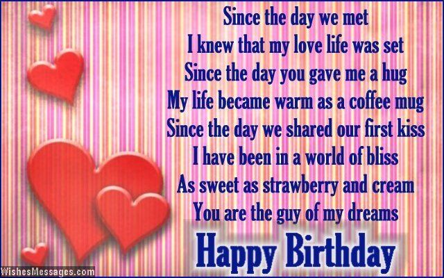 Since the day we met I knew that my love life was set Since the day you gave me a hug My life became warm as a coffee mug Since the day we shared our first kiss I have been in a world of bliss As sweet as strawberry and cream You are the guy of my dreams Happy Birthday via WishesMessages.com