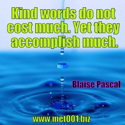 Kind words do not cost much. Yet they accomplish much. Blaise Pascal