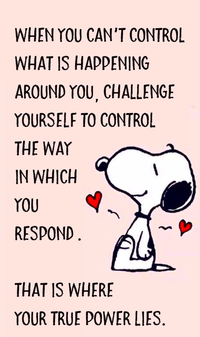 """When you can't control what is happening, challenge yourself to control the way in which you respond . That is where your power lies."" Words of Wisdom from Snoopy❤️❤️"