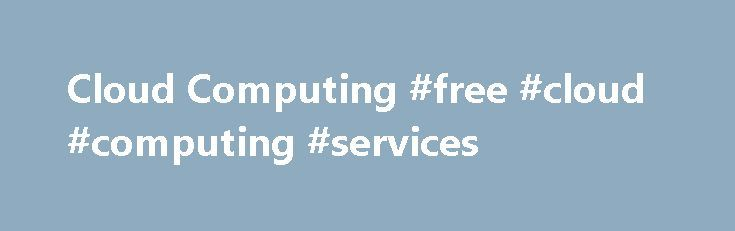Cloud Computing #free #cloud #computing #services http://long-beach.remmont.com/cloud-computing-free-cloud-computing-services/  # Cloud Computing What is 'Cloud Computing' Cloud computing is a model for delivering information technology services in which resources are retrieved from the internet through web-based tools and applications rather than a direct connection to a server. Data and software packages are stored in servers; however, a cloud computing structure allows access to…