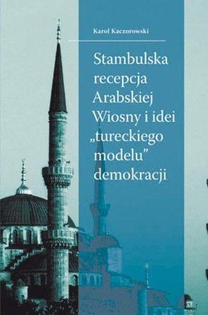 """Stambulska recepcja Arabskiej Wiosny i idei """"tureckiego modelu"""" demokracji / Karol Kaczorowski. -- Kraków :  Wydawnictwo LIBRON - Filip Lohner,  cop. 2014."""