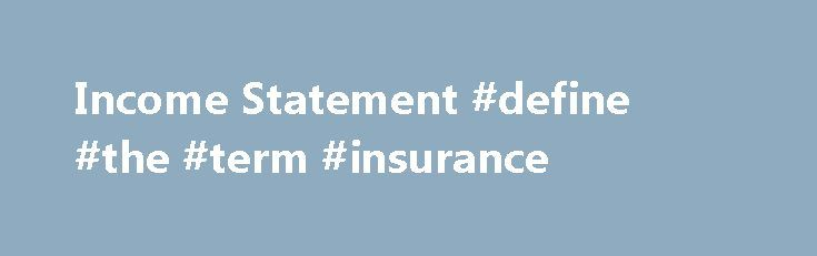 Income Statement #define #the #term #insurance http://income.nef2.com/income-statement-define-the-term-insurance/  #example of an income statement # Income Statement Income statement (also referred to as (a) statement of income and expense or (b) statement of profit or loss or (c) profit and loss account) is a financial statement that summaries the results of a company's operations for a period. It presents a picture of a company's revenues, expenses, gains, losses, net income and..