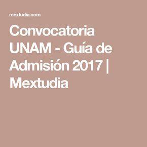 Convocatoria UNAM - Guía de Admisión 2017   Mextudia