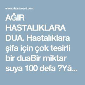 """AĞIR HASTALIKLARA DUA. Hastalıklara şifa için çok tesirli bir duaBir miktar suya 100 defa """"Yâ Rahmân"""" 41 kere """"Yâ Şekûr"""" 21 kere """"Yâ Selâm"""" ve 786 defa """" Bismillahirrahmanirrahim"""" okunur. Sonra """"Ya Rabbi! Hz.Muhammed sallallahu aleyhi ve sellem ve ehli beyti Muhammed rıdvanullahi teâlâ aleyhim ve ecmain'in hürmetine beni (şu hastalıktan)bütün dertlerimde halas eyle"""" diye dua edilir.Okunan su içilir."""