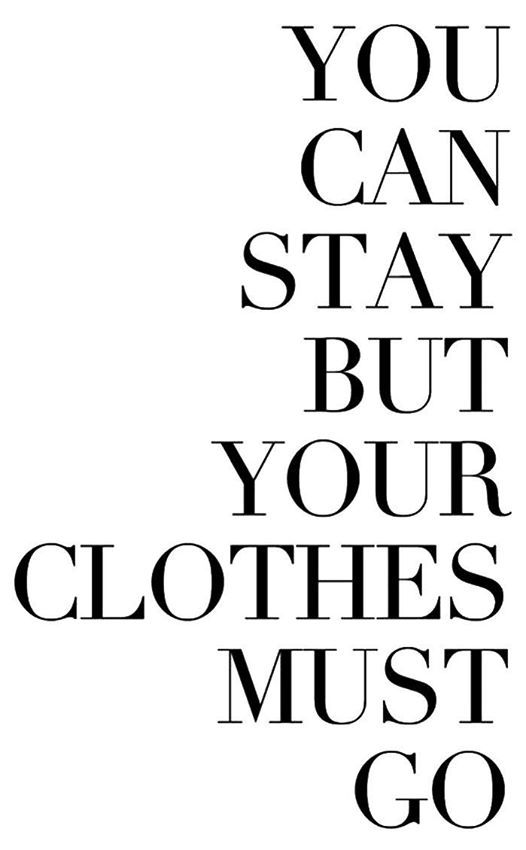 You can stay but your clothes must go..