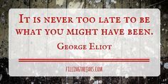 """It is never too late to be what you might have been."" – George Eliot 