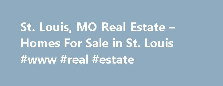 St. Louis, MO Real Estate – Homes For Sale in St. Louis #www #real #estate http://real-estate.remmont.com/st-louis-mo-real-estate-homes-for-sale-in-st-louis-www-real-estate/  #real estate st. louis # Your St. Louis Real Estate Connection We never miss a beat. You never miss a listing. Instantly see all available homes for sale in the St. Louis area and get immediate access to the most complete real estate data, including multiple photos, interactive maps, neighborhood statistics, nearby…