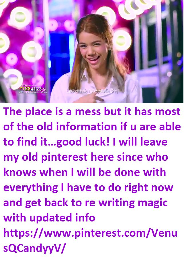 The place is a mess but it has most of the old information if u are able to find it…good luck! I will leave my old pinterest here since who knows when I will be done with everything I have to do right now and get back to re writing magic with updated info https://www.pinterest.com/VenusQCandyyV/