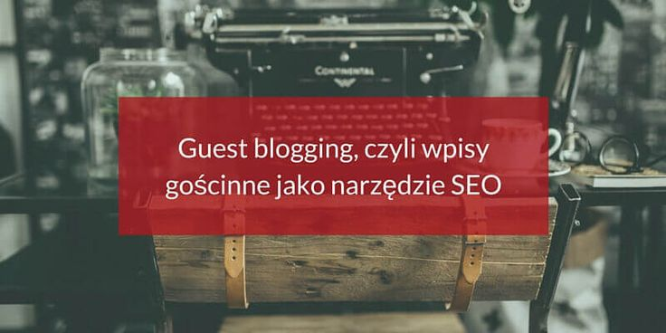 Guest blogging, czyli wpisy go?cinne jako narz?dzie SEO