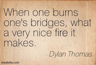 When one burns one's bridges, what a very nice fire it makes. Dylan Thomas