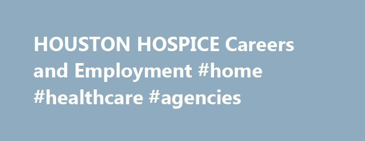 HOUSTON HOSPICE Careers and Employment #home #healthcare #agencies http://hotels.remmont.com/houston-hospice-careers-and-employment-home-healthcare-agencies/  #houston hospice # About HOUSTON HOSPICE Work/Life Balance 3.7 Compensation/Benefits 3.3 Job Security/Advancement 3.3 Management 2.8 Culture 3.4 Featured Review RN, BSN Admission Nurse, Houston, TX – September 11, 2015 A typical day is fast paced and on the go. You work with diverse types of people and patient s. I have learn to work…