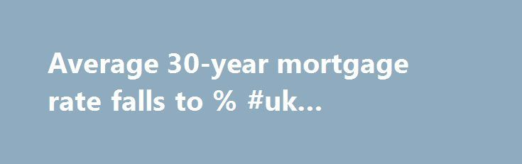Average 30-year mortgage rate falls to % #uk #mortgage #rates http://money.remmont.com/average-30-year-mortgage-rate-falls-to-uk-mortgage-rates/  #30 mortgage rates # Average 30-year mortgage rate falls to 3.62% The Associated Press   Feb 25, 2016 WASHINGTON – Average long-term U.S. mortgage rates fell this week as anxiety over the global economy persisted. Long-term rates resumed their decline after being unchanged last week following six straight weeks of easing. Mortgage buyer Freddie Mac…
