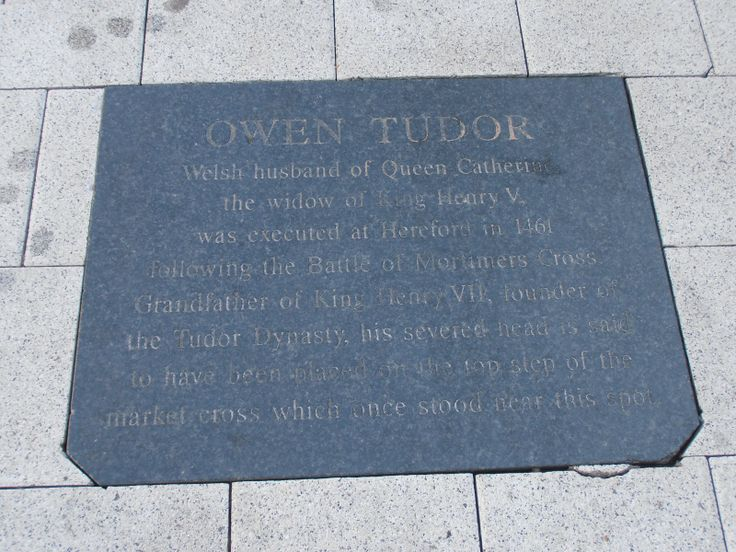 """OWEN TUDOR. WELSH HUSBAND OF QUEEN CATHERINE, DOWAGER QUEEN OF KING HENRY V. HE WAS EXECUTED AT HEREFORD IN 1461 FOLLOWING THE BATTLE OF MORTIMERS CROSS. GRANDFATHER OF KING HENRY VIII, FOUNDER OF THE TUDOR DYNASTY, HIS SEVERED HEAD IS SAID TO HAVE BEEN PLACED ON THE TOP STEP OF THE MARKET CROSS WHICH ONCE STOOD NEAR THIS SPOT""."