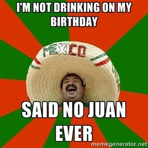 I'm not drinking on my birthday Said no juan ever | Successful Mexican