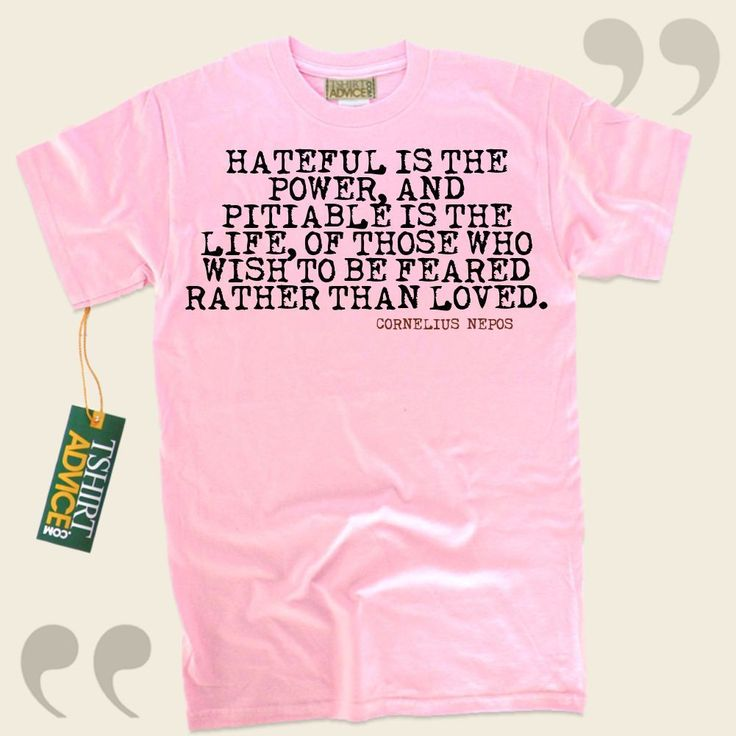 Hateful is the power, and pitiable is the life, of those who wish to be feared rather than loved.-Cornelius Nepos This type of  saying tee  does not ever go out of style. We produce popular  reference tees ,  words of advice tees ,  way of life shirts , as well as  literature t-shirts  in... - http://www.tshirtadvice.com/cornelius-nepos-t-shirts-hateful-is-the-success-power-tshirts/