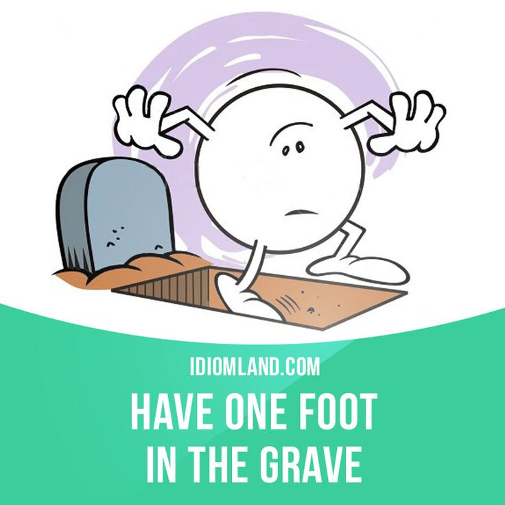 """""""Have one foot in the grave"""" means """"to be very old and close to death"""". Example: You'd better go visit uncle Bill while you can. He has one foot in the grave."""