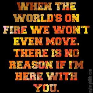 """""""When the world's on fire we won't even move. There is no reason if I'm here with you."""" - Charlie Puth Lyrics"""