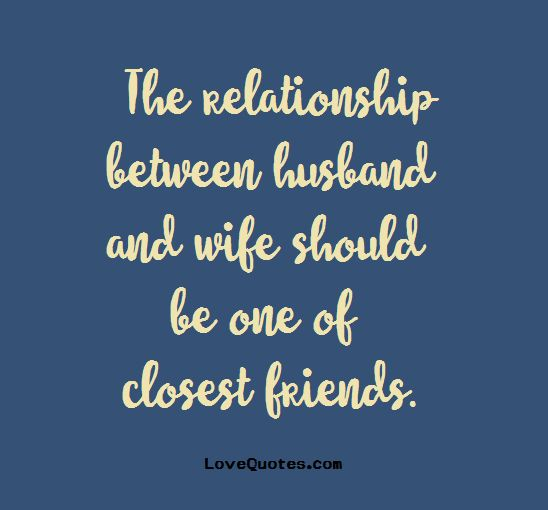 The relationship between husband and wife should be one of closest friends.  - Love Quotes - https://www.lovequotes.com/one-closest-friend/