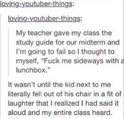 """Once my teacher asked my class for an example of alliteration, and she said """" blue, butterfly.."""" and I said quietly to my self """"bitch"""" and then everyone stared at me and started laughing, I guess I was speaking louder then I thought."""