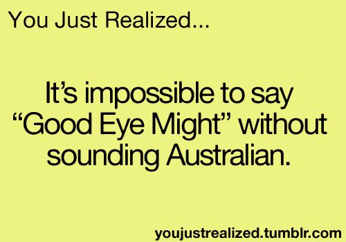 """You Just Realized - AND if you do say this out loud you have just said the old Aussie greeting """"G'Day Mate!!!"""" @jodiemorris12"""