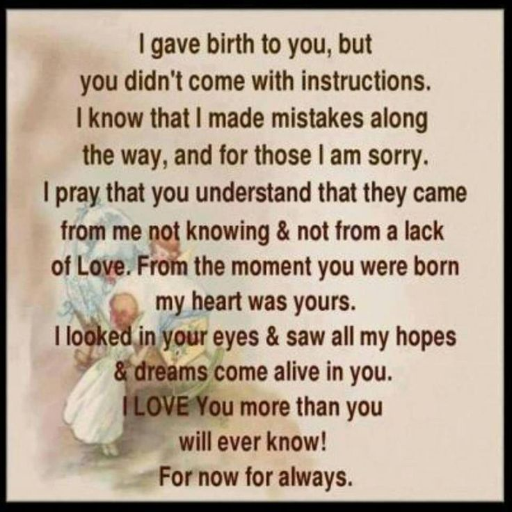 I gave birth to you, but you didn't come with instructions. I know that I made mistakes along the way, and for those I am sorry. I pray that you understand that they came from me not knowing & not from a lack of Love. From the moment you were born, my heart was yours. I looked in your eyes & saw all my hopes & dreams come alive in you. I LOVE You more than you will ever know! For now and for always!