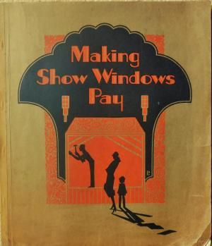 Making Show Windows Pay; A Self-study Course with Complete Instructions for Making and Arranging ...
