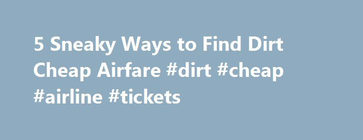 5 Sneaky Ways to Find Dirt Cheap Airfare #dirt #cheap #airline #tickets http://entertainment.remmont.com/5-sneaky-ways-to-find-dirt-cheap-airfare-dirt-cheap-airline-tickets-3/  #dirt cheap airline tickets # 5 Sneaky Ways to Find Dirt Cheap Airfare I can be a savvy, well-dressed business traveler when my company pays…