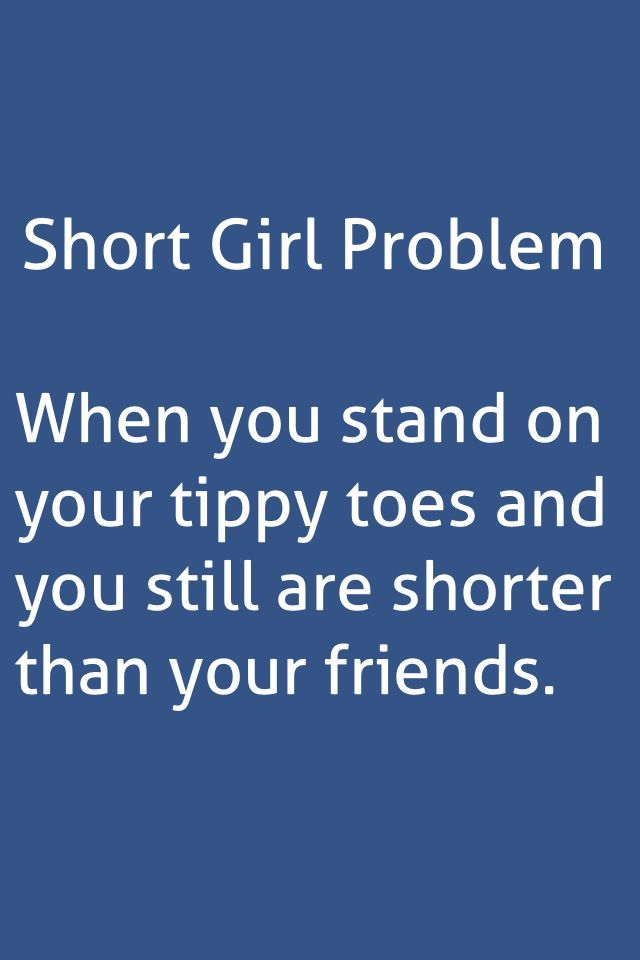 Story of my life.... lol... Short girl problem. My friends all call me baby girl cuz im the smallest