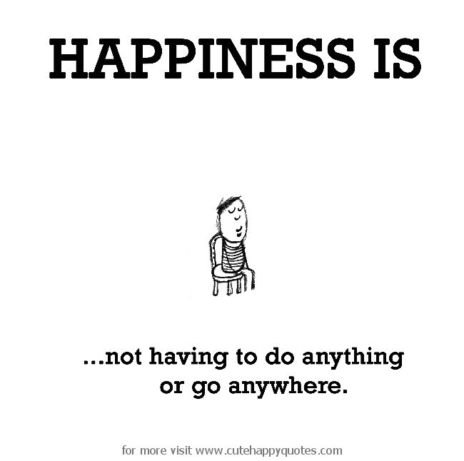 Happiness is, not having to do anything or go anywhere. - Cute Happy Quotes