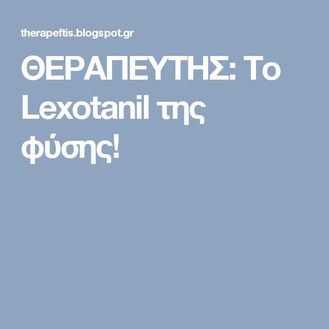 ΘΕΡΑΠΕΥΤΗΣ: Το Lexοtanil της φύσης!