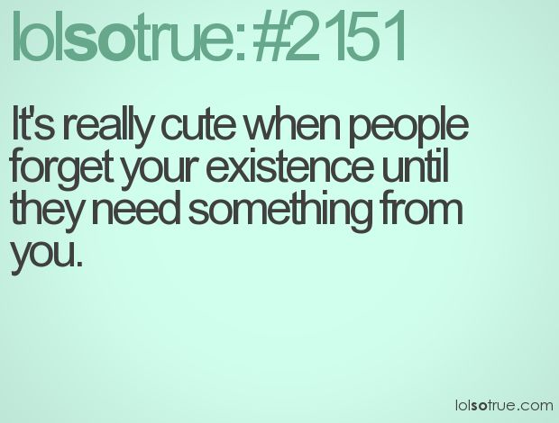 Its Really Cute When People Forget Your Existence Until They Need