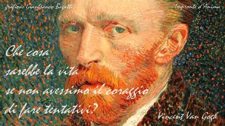 Che cosa sarebbe la vita se non avessimo il coraggio di fare tentativi?  Vincent Van Gogh