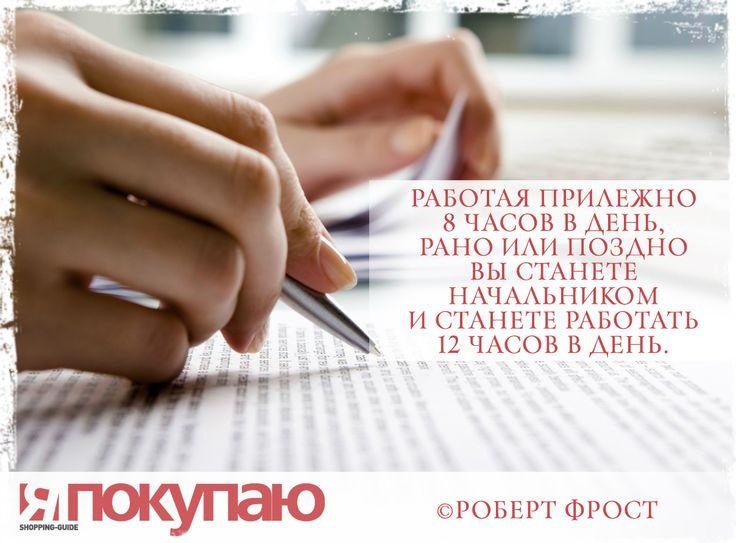 «Работая прилежно 8 часов в день, рано или поздно вы станете начальником и станете работать 12 часов в день». - © Роберт Фрост http://www.yapokupayu.ru