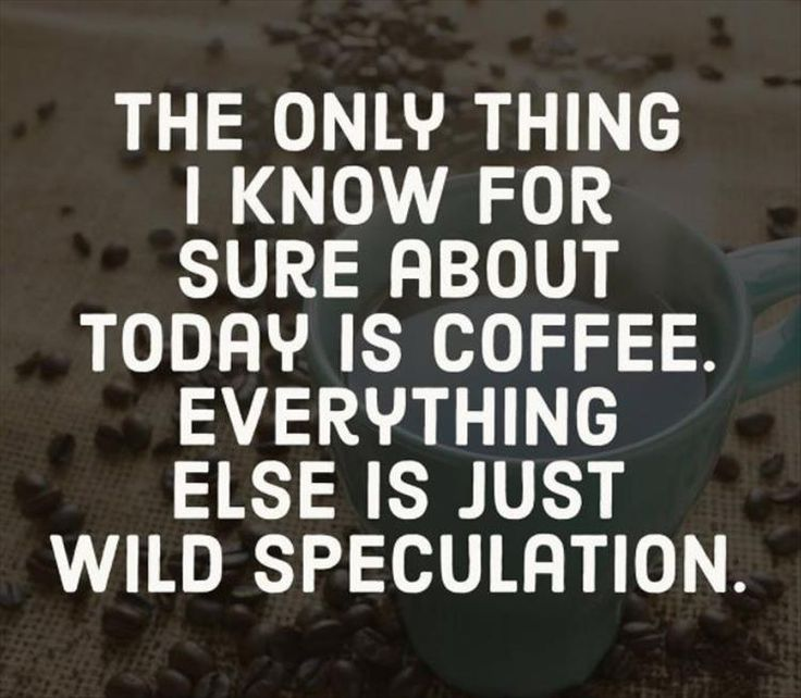 The Only Thing I Know for Sure About Today is Coffee ☕;)