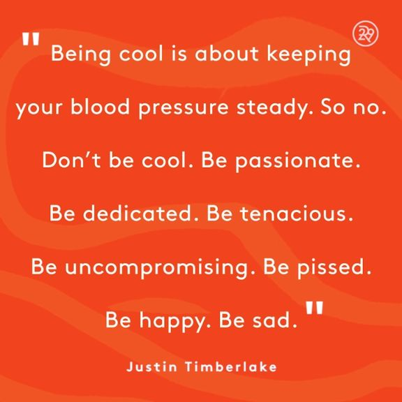 Being cool is about keeping your blood pressure steady. So no. Don't be cool. Be passionate. Be uncompromising. Be pissed. Be happy. Be sad.