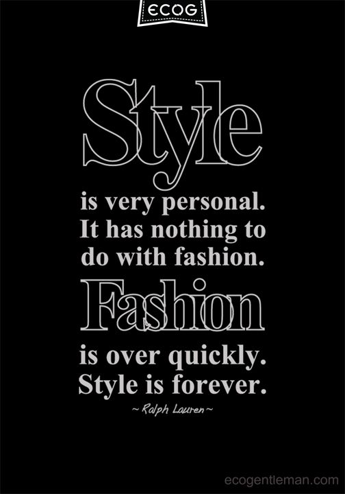 ♂ Style is very personal It has nothing to do with fashion Fashion is over quickly Style is forever