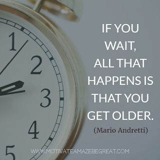 """If you wait, all that happens is that you get older."" - Mario Andretti"