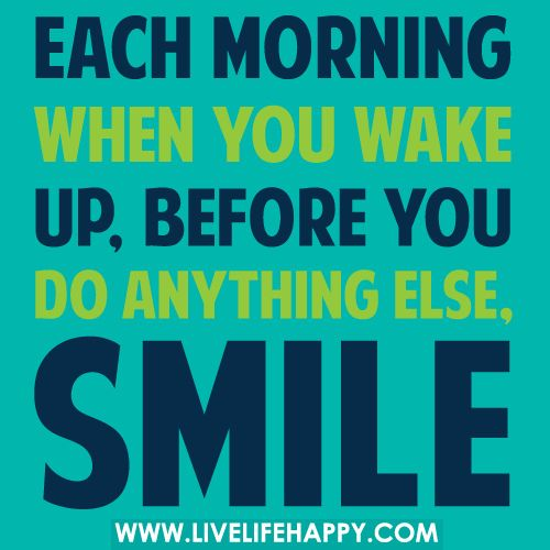 Each Morning When You Wake Up Before You Do Anything Else Smile
