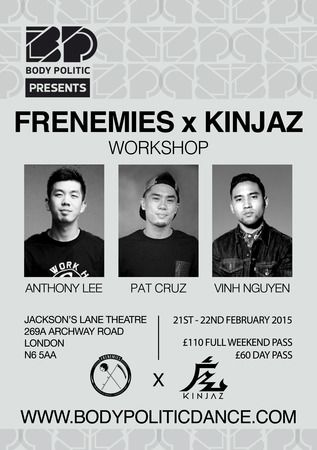 Title: FRENEMIES x KINJAZ Weekend Dance Workshop. Body Politic will be bringing you yet another exciting international workshop weekender this coming February 2015! Ft. Anthony Lee, Pat Cruz and Vinh Nguyen. Date: February 21 - 22, 2015. Time: 12:00 am - 6:00 pm. Category: Dance. URLs: Booking: http://atnd.it/19662-0 Facebook: http://atnd.it/19662-2 Twitter: http://atnd.it/19662-3 YouTube: http://atnd.it/19662-4 Price: Full Weekend Pass: GBP 110.