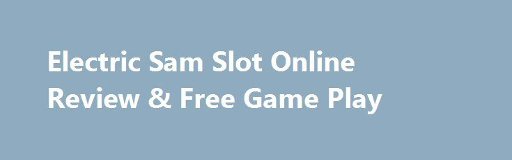 Electric Sam Slot Online Review & Free Game Play http://imoneyslots.com/play-electric-sam-online-video-game-demo-mode.html  Discover the electrification stuff with Electric Sam slot by Elk Studios, catching Wilds with Scatters and winning up to 15 Bonus Free Spins with multipliers