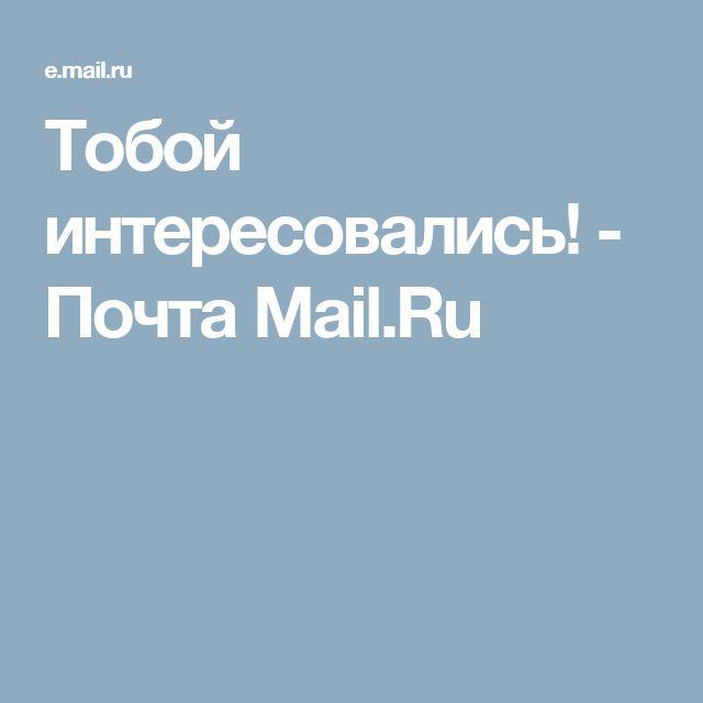Тобой интересовались! - Почта Mail.Ru