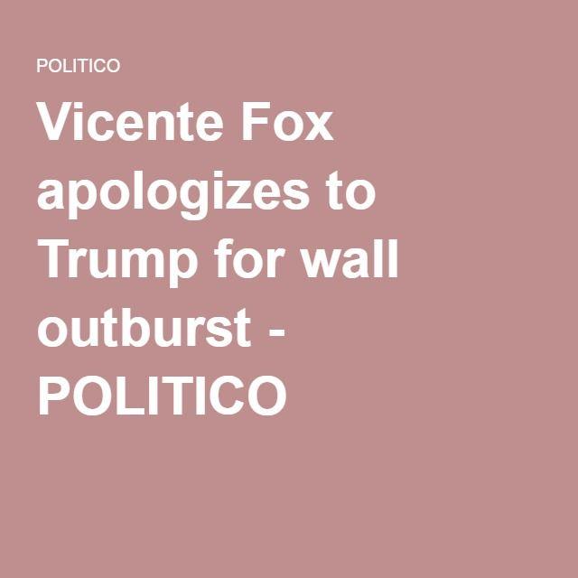 Vicente Fox apologizes to Trump for wall outburst - POLITICO