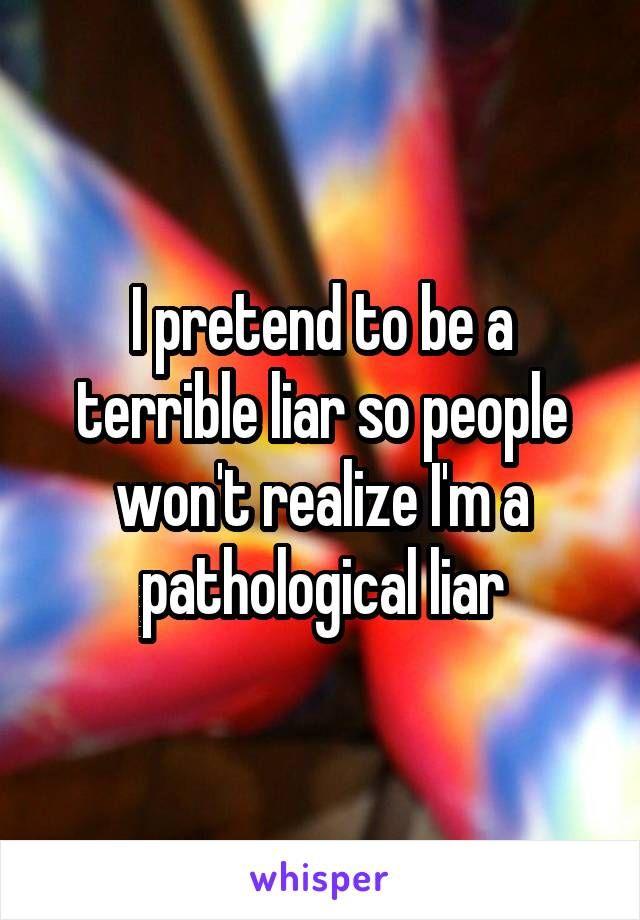 I pretend to be a terrible liar so people won't realize I'm a pathological liar
