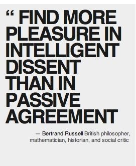 "find more pleasure in intelligent dissent than in passive agreement."" Bertrand Russell"