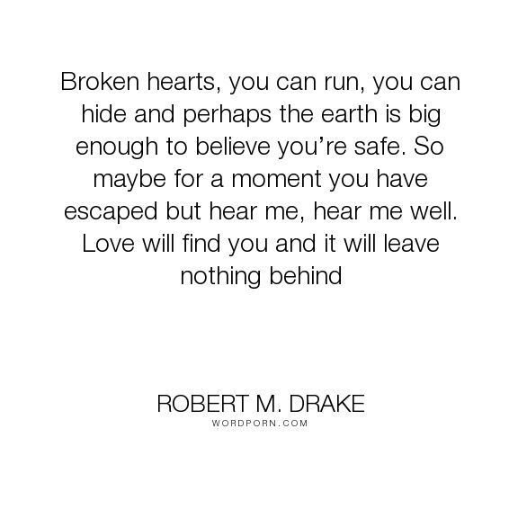 """Robert M. Drake - """"Broken hearts, you can run, you can hide and perhaps the earth is big enough to believe..."""". inspirational, hope, writing, poetry, quotes, relationships, quote, writer, poems, tattoo, happyquotes, inspirationalquotes, inspired, instadaily, instaquote, lovequotes, pinquotes, quoteoftheday, rmdrake, sadquotes, sayings, spokenword, typewriter, vsco"""