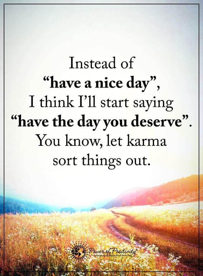 I don't really believe in karma, but some people are really unpleasant and deserve the kind of days their rotten attitudes force on others.