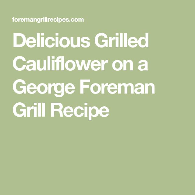 Delicious Grilled Cauliflower on a George Foreman Grill Recipe