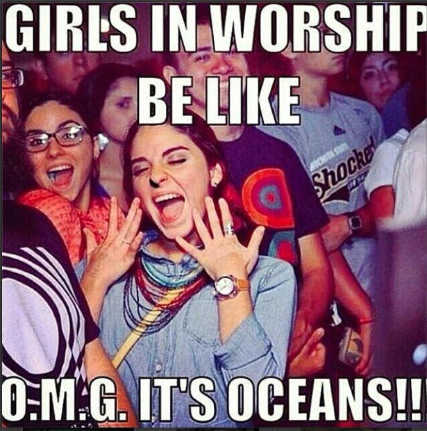 "Girls in worship be like, ""O.M.G. It's oceans!!!""... I have actually heard girls say this before...."